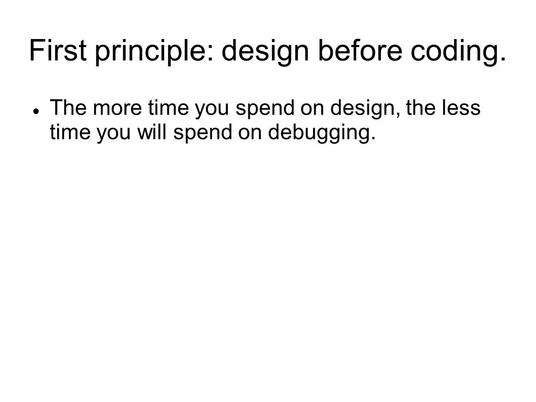 First principle: design before coding. The more time you spend on design, the less time you will spend on debugging.