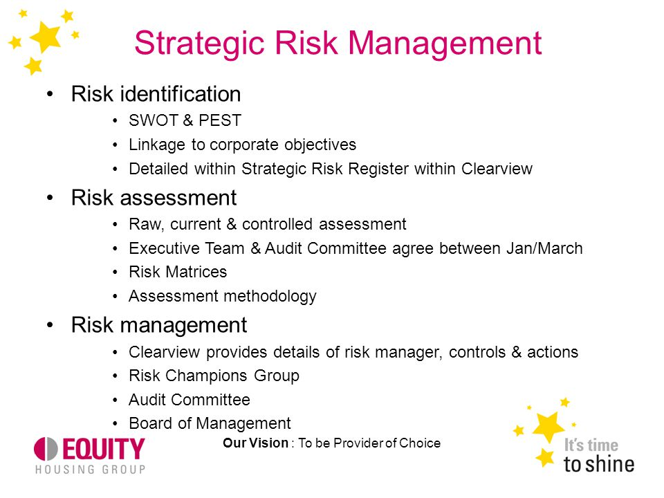 Strategic Risk Management Our Vision : To be Provider of Choice Risk identification SWOT & PEST Linkage to corporate objectives Detailed within Strategic Risk Register within Clearview Risk assessment Raw, current & controlled assessment Executive Team & Audit Committee agree between Jan/March Risk Matrices Assessment methodology Risk management Clearview provides details of risk manager, controls & actions Risk Champions Group Audit Committee Board of Management