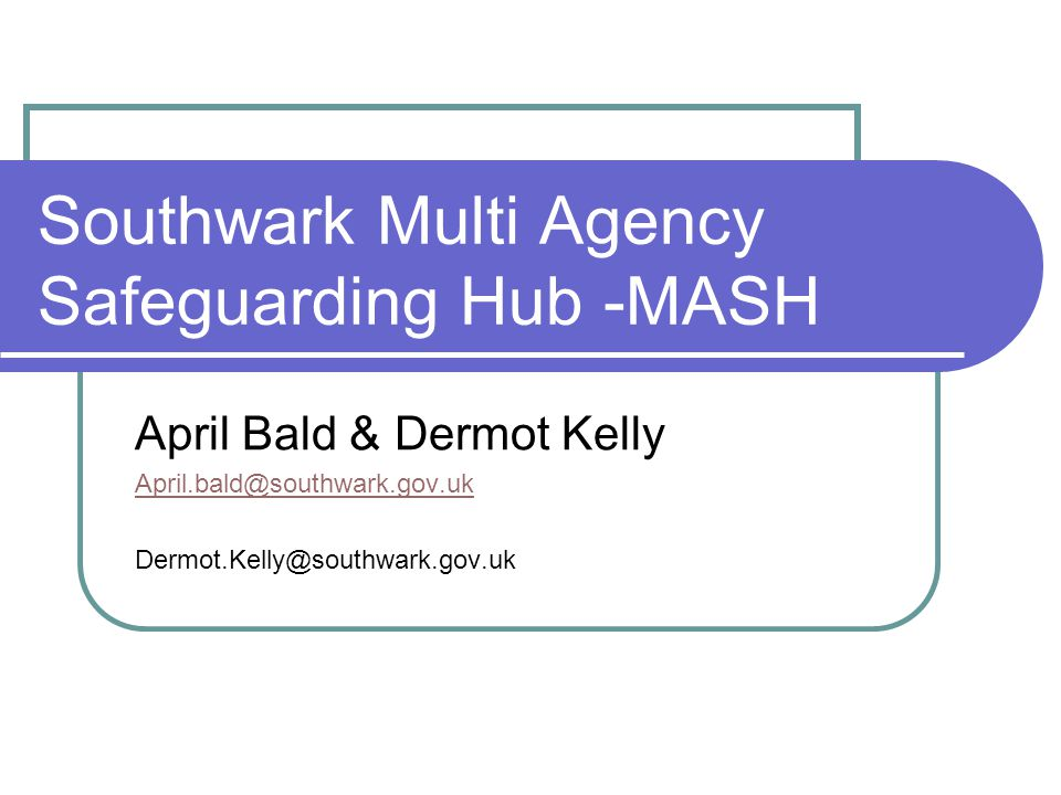 Southwark Multi Agency Safeguarding Hub -MASH April Bald & Dermot Kelly April.bald@southwark.gov.uk Dermot.Kelly@southwark.gov.uk