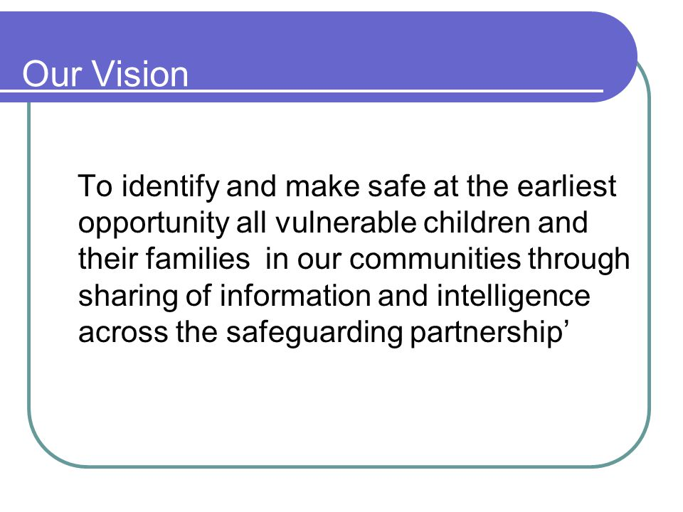 Our Vision To identify and make safe at the earliest opportunity all vulnerable children and their families in our communities through sharing of information and intelligence across the safeguarding partnership'