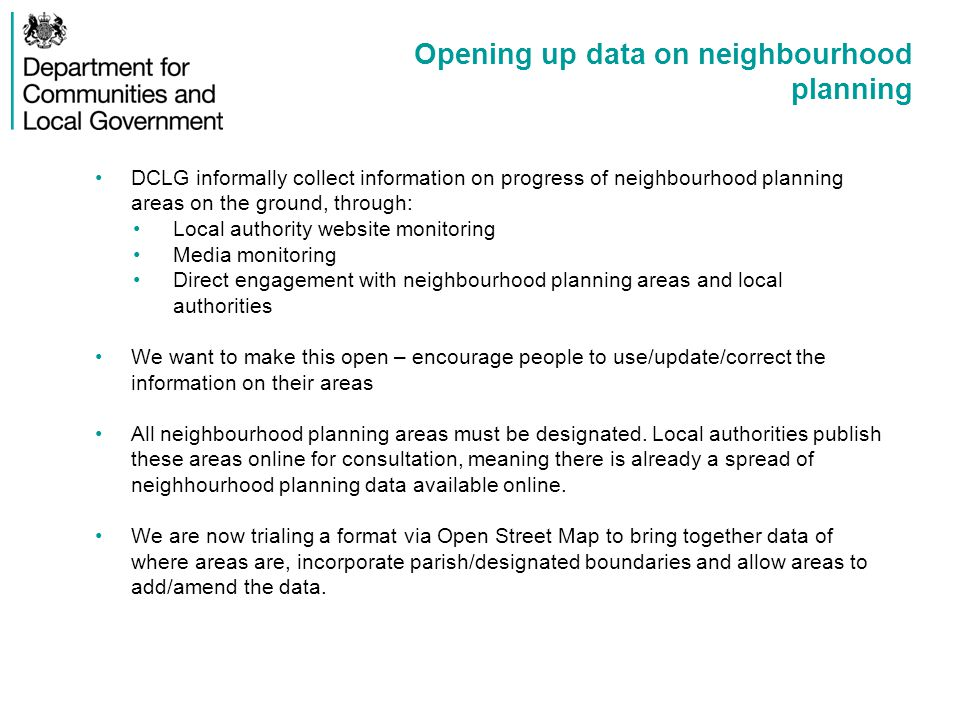 Opening up data on neighbourhood planning DCLG informally collect information on progress of neighbourhood planning areas on the ground, through: Local authority website monitoring Media monitoring Direct engagement with neighbourhood planning areas and local authorities We want to make this open – encourage people to use/update/correct the information on their areas All neighbourhood planning areas must be designated.