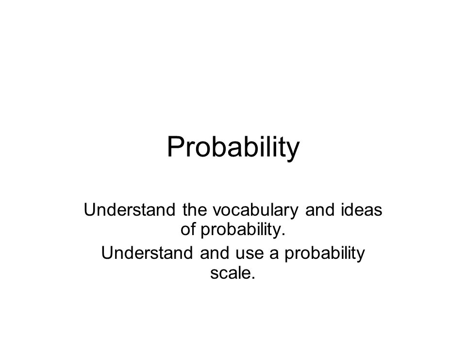 Probability Understand the vocabulary and ideas of probability.