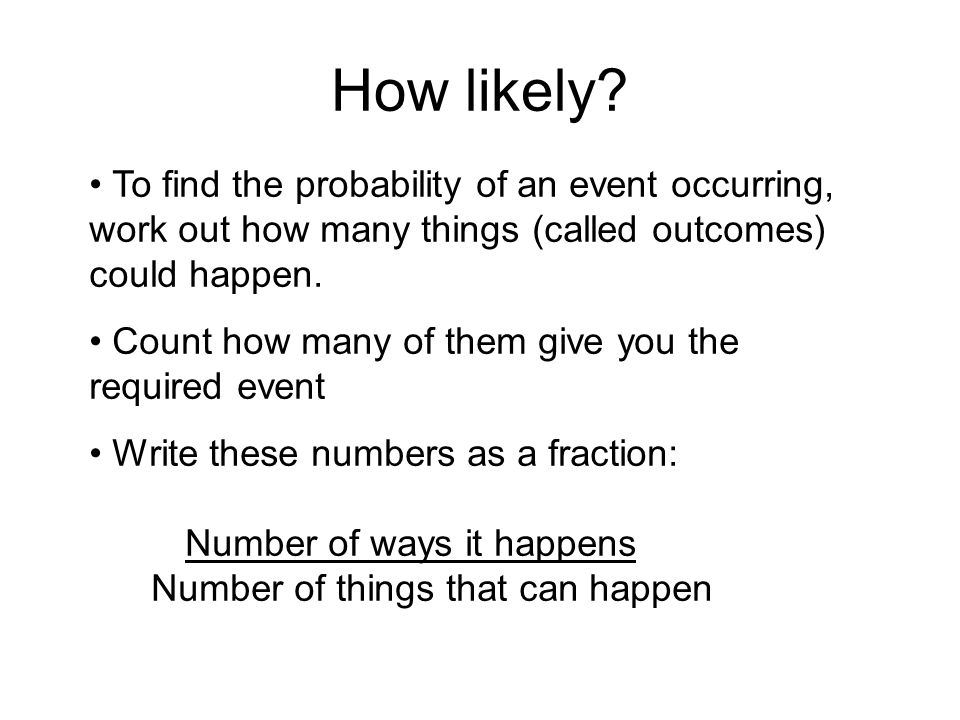 How likely? To find the probability of an event occurring, work out how many things (called outcomes) could happen. Count how many of them give you th