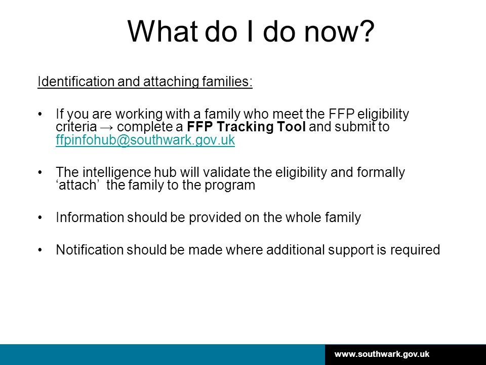 www.southwark.gov.uk What do I do now? Identification and attaching families: If you are working with a family who meet the FFP eligibility criteria →