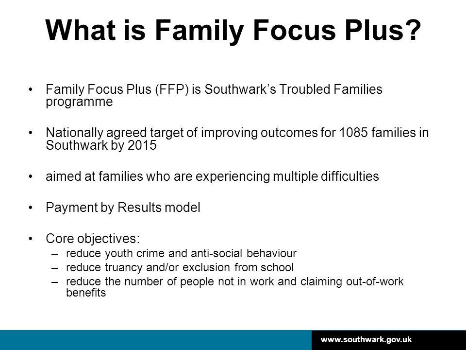 www.southwark.gov.uk What is Family Focus Plus? Family Focus Plus (FFP) is Southwark's Troubled Families programme Nationally agreed target of improvi