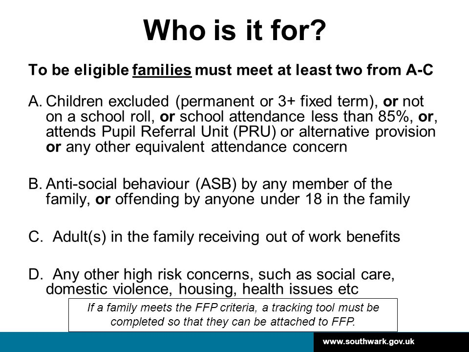 www.southwark.gov.uk Who is it for? To be eligible families must meet at least two from A-C A.Children excluded (permanent or 3+ fixed term), or not o