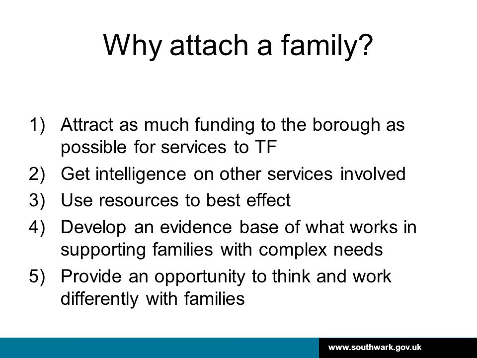 www.southwark.gov.uk Why attach a family? 1)Attract as much funding to the borough as possible for services to TF 2)Get intelligence on other services