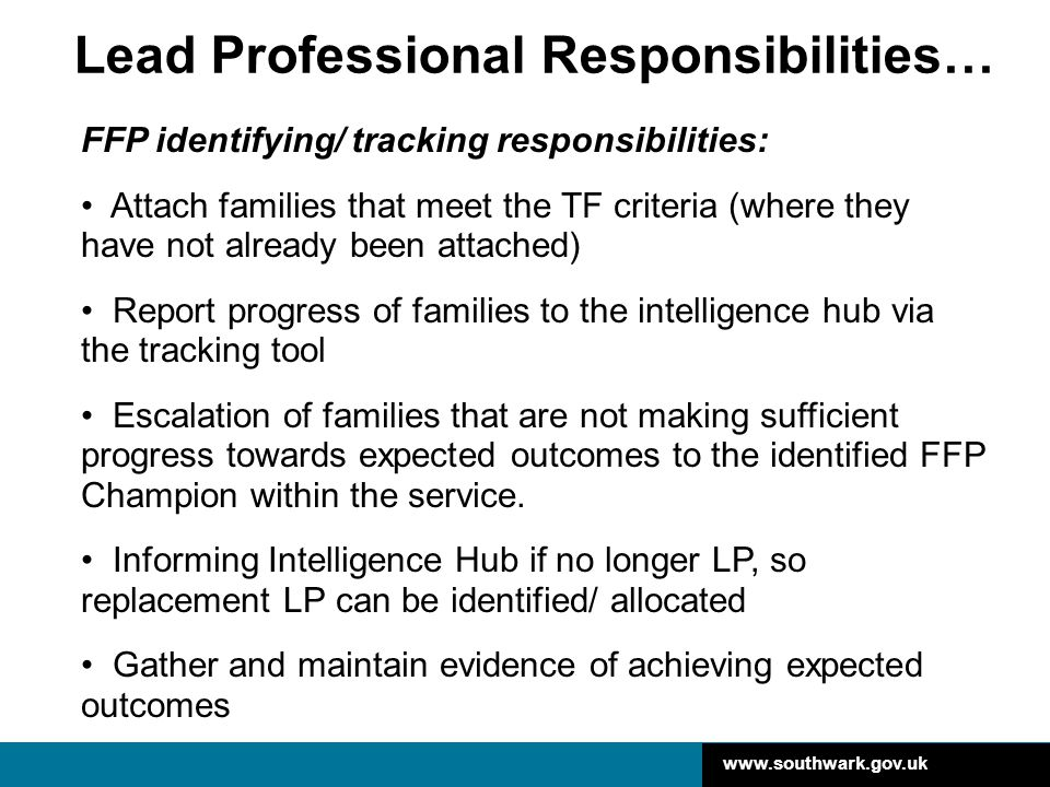 www.southwark.gov.uk …Lead Professional Responsibilities (cont'd) 'LP role' responsibilities: Working to improve outcomes for families, including: Coordinate the professional network around families Hands on approach with support from others to achieve goals Ensure there is an: up-to-date family assessment (where there is no statutory assessment a CAF should be used), where there is not, to undertake one up-to-date delivery plan and appropriate Team Around the Family (TAF) to support families achieve the required outcomes