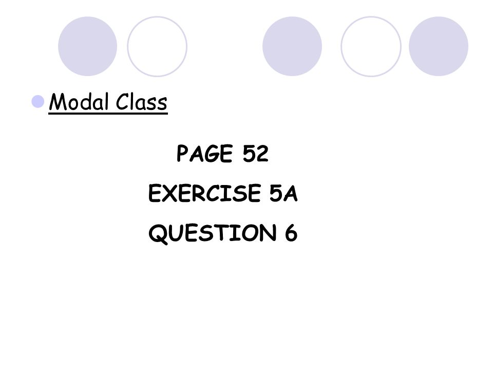 Modal Class For grouped data such as the example below, we cannot find the mode. Time (Mins.)Frequency 0-22 3-54 6-83 9-111 Instead, we find the MODAL