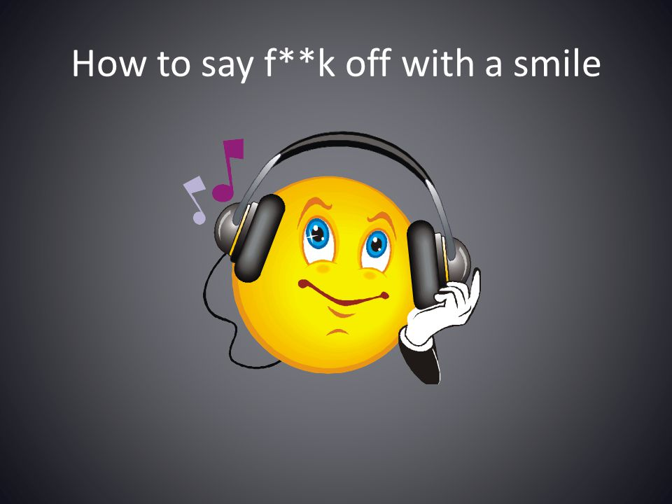 How to say f**k off with a smile
