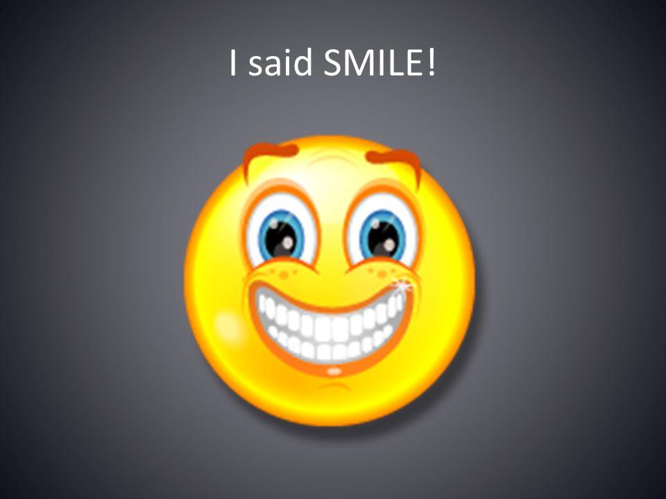 I said SMILE!