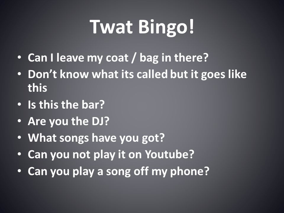Twat Bingo. Can I leave my coat / bag in there.