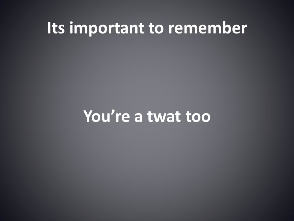 Its important to remember You're a twat too