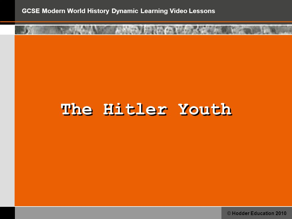GCSE Modern World History Dynamic Learning Video Lessons © Hodder Education 2010 The Hitler Youth Question 1 What was the purpose of the Hitler Youth?