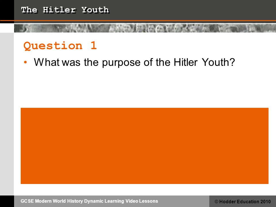 GCSE Modern World History Dynamic Learning Video Lessons © Hodder Education 2010 The Hitler Youth Question 1 What was the purpose of the Hitler Youth