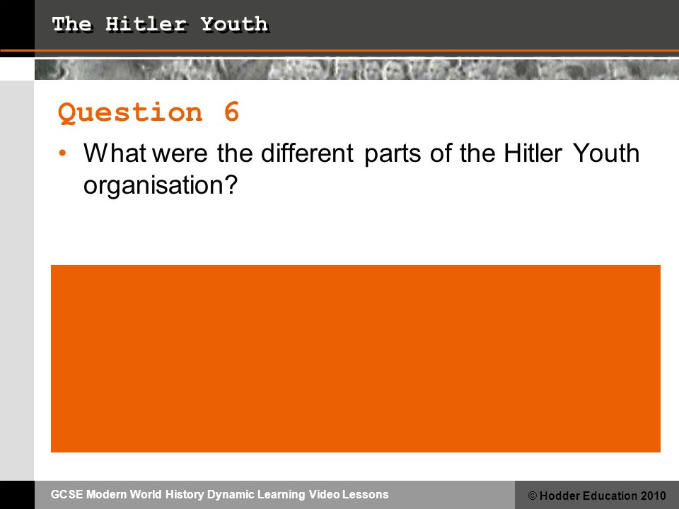GCSE Modern World History Dynamic Learning Video Lessons © Hodder Education 2010 The Hitler Youth Question 6 What were the different parts of the Hitler Youth organisation