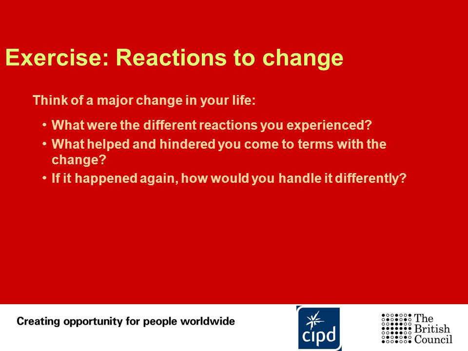 Exercise: Reactions to change Think of a major change in your life: What were the different reactions you experienced? What helped and hindered you co