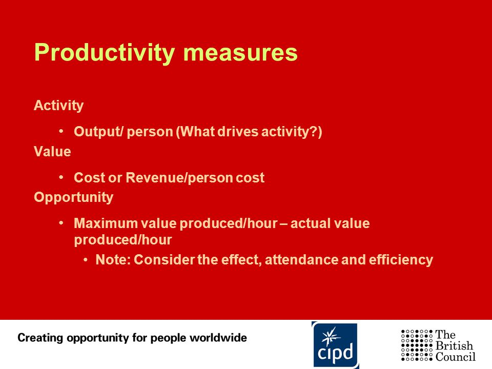 Productivity measures Activity Output/ person (What drives activity?) Value Cost or Revenue/person cost Opportunity Maximum value produced/hour – actu