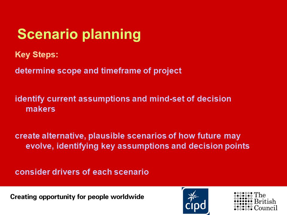 Scenario planning Key Steps: determine scope and timeframe of project identify current assumptions and mind-set of decision makers create alternative,