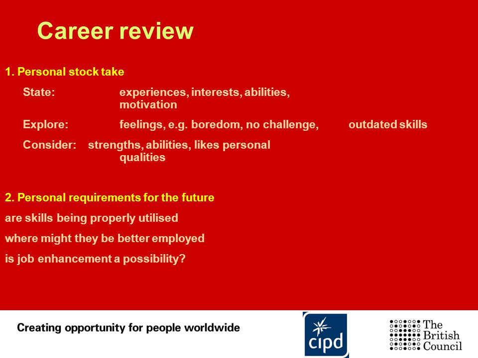 Career review 1. Personal stock take State: experiences, interests, abilities, motivation Explore: feelings, e.g. boredom, no challenge, outdated skil