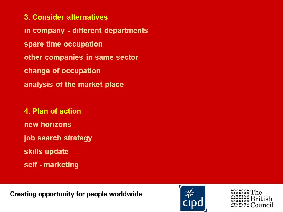 3. Consider alternatives in company - different departments spare time occupation other companies in same sector change of occupation analysis of the