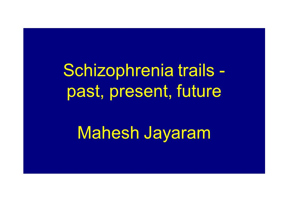 Schizophrenia trails - past, present, future Mahesh Jayaram