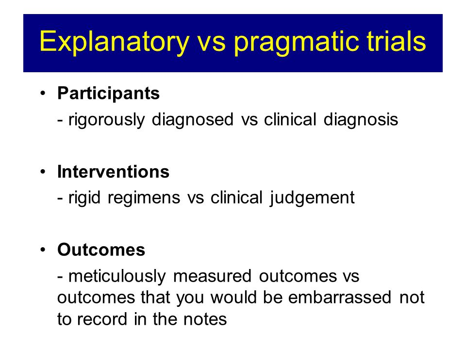 Explanatory vs pragmatic trials Participants - rigorously diagnosed vs clinical diagnosis Interventions - rigid regimens vs clinical judgement Outcomes - meticulously measured outcomes vs outcomes that you would be embarrassed not to record in the notes