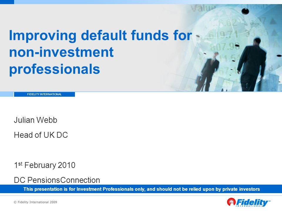 FIDELITY INTERNATIONAL Improving default funds for non-investment professionals Julian Webb Head of UK DC 1 st February 2010 DC PensionsConnection This presentation is for Investment Professionals only, and should not be relied upon by private investors