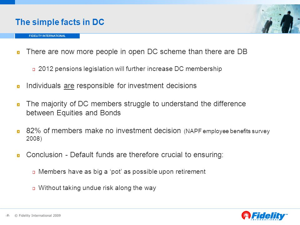 5 FIDELITY INTERNATIONAL The simple facts in DC There are now more people in open DC scheme than there are DB 2012 pensions legislation will further increase DC membership Individuals are responsible for investment decisions The majority of DC members struggle to understand the difference between Equities and Bonds 82% of members make no investment decision (NAPF employee benefits survey 2008) Conclusion - Default funds are therefore crucial to ensuring: Members have as big a 'pot' as possible upon retirement Without taking undue risk along the way