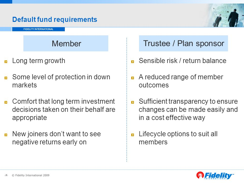 6 FIDELITY INTERNATIONAL Default fund requirements Long term growth Some level of protection in down markets Comfort that long term investment decisions taken on their behalf are appropriate New joiners don't want to see negative returns early on Sensible risk / return balance A reduced range of member outcomes Sufficient transparency to ensure changes can be made easily and in a cost effective way Lifecycle options to suit all members Member Trustee / Plan sponsor