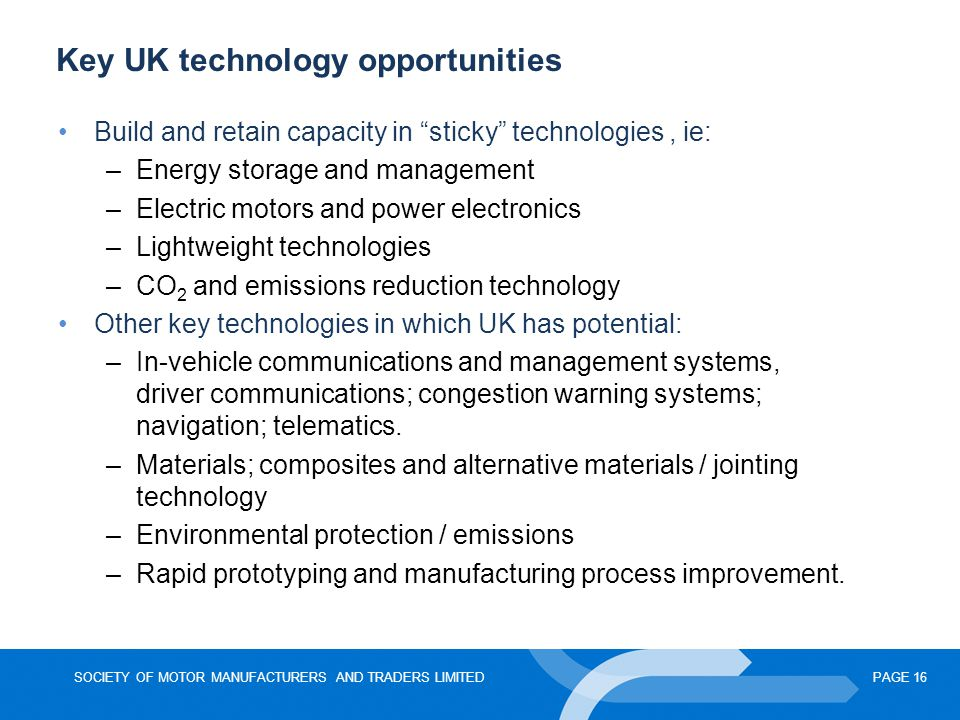 "SOCIETY OF MOTOR MANUFACTURERS AND TRADERS LIMITEDPAGE 16 Key UK technology opportunities Build and retain capacity in ""sticky"" technologies, ie: –Ene"