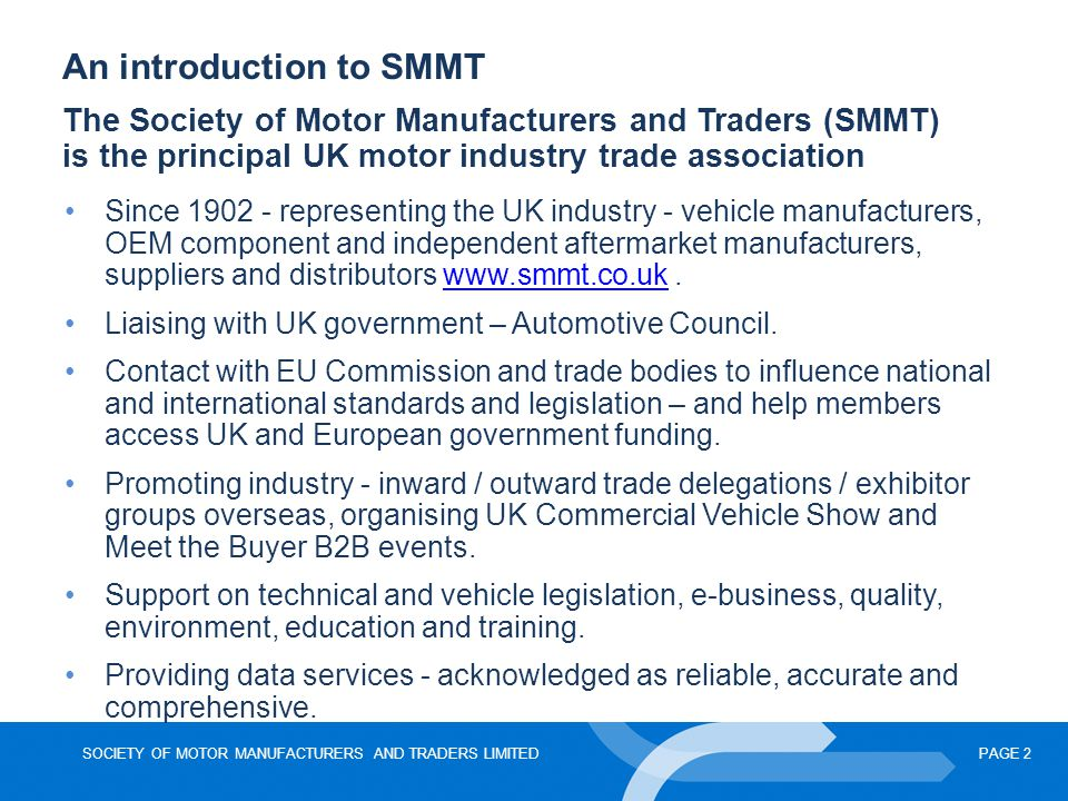 SOCIETY OF MOTOR MANUFACTURERS AND TRADERS LIMITEDPAGE 3 Introduction to the UK automotive sector Rising to the economic challenge – production and registration A place in the global market – foreign investment and exports Climate change and emissions Government and industry working together – a low-carbon future Research & Development in the UK UK Supply Chain Electric, Ultra-Low Carbon and Alternatively Fuelled Vehicles A European perspective