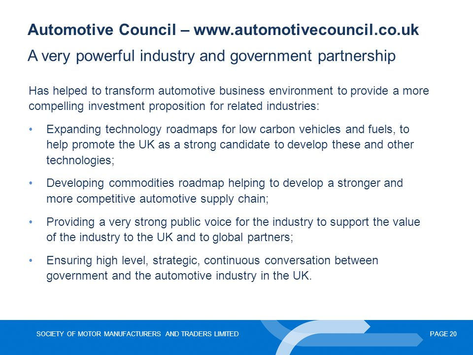 SOCIETY OF MOTOR MANUFACTURERS AND TRADERS LIMITEDPAGE 20 Automotive Council – www.automotivecouncil.co.uk A very powerful industry and government par