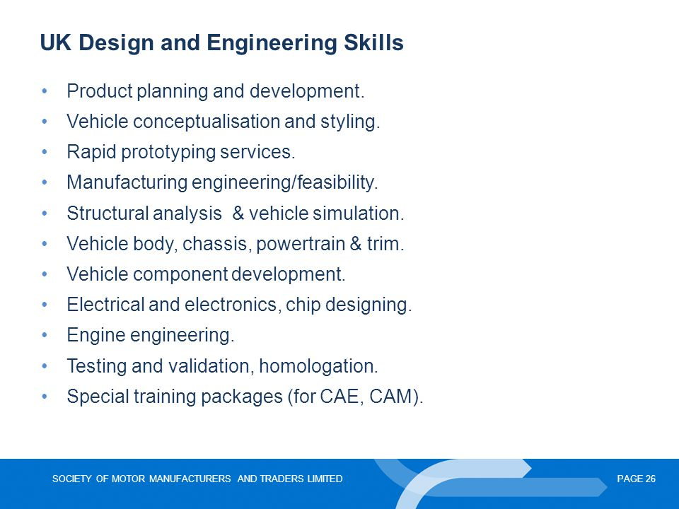 SOCIETY OF MOTOR MANUFACTURERS AND TRADERS LIMITEDPAGE 26 UK Design and Engineering Skills Product planning and development. Vehicle conceptualisation