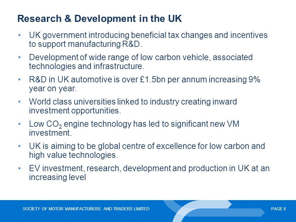 SOCIETY OF MOTOR MANUFACTURERS AND TRADERS LIMITEDPAGE 8 Research & Development in the UK UK government introducing beneficial tax changes and incenti