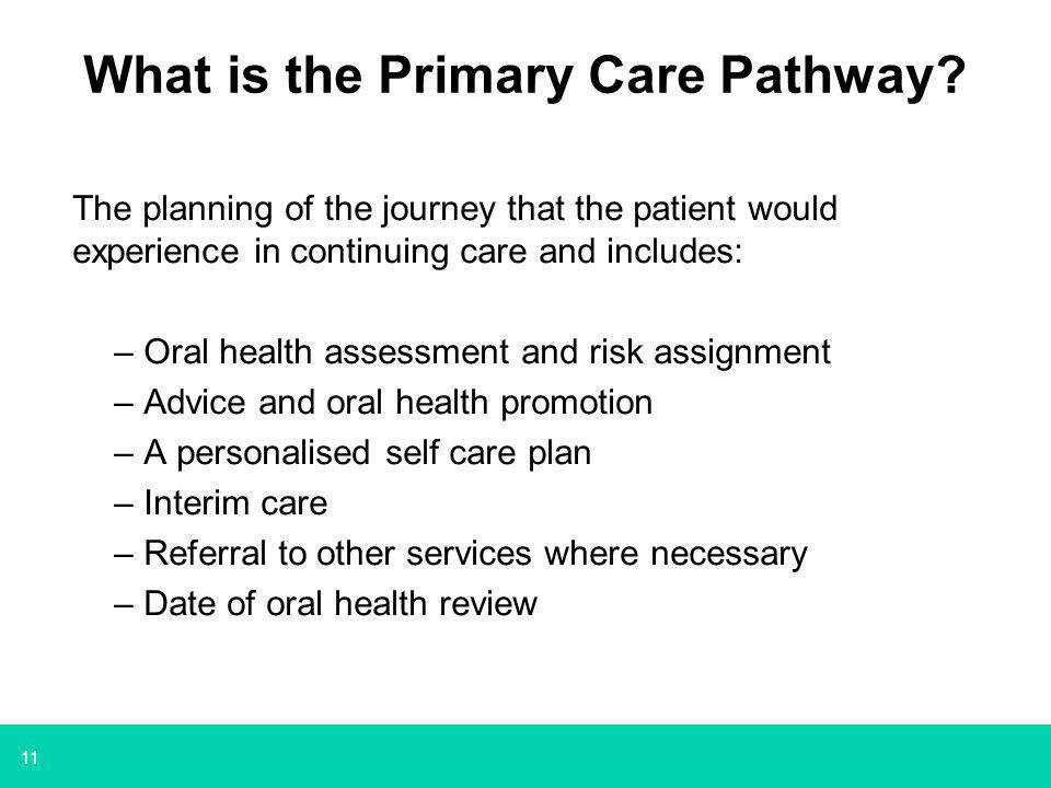 11 What is the Primary Care Pathway? The planning of the journey that the patient would experience in continuing care and includes: –Oral health asses