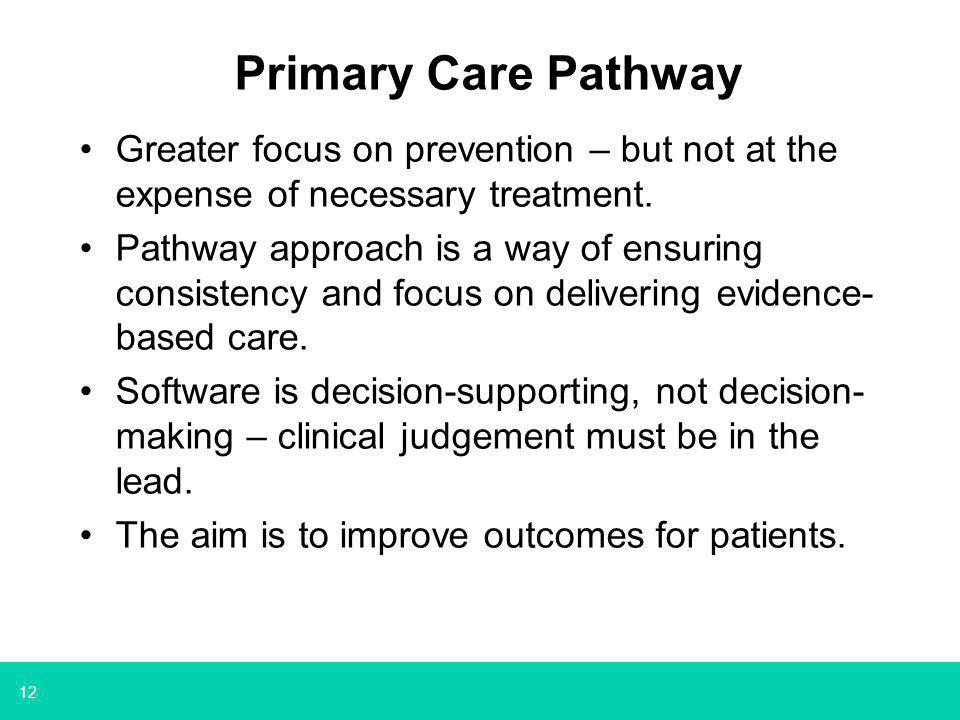 12 Primary Care Pathway Greater focus on prevention – but not at the expense of necessary treatment. Pathway approach is a way of ensuring consistency