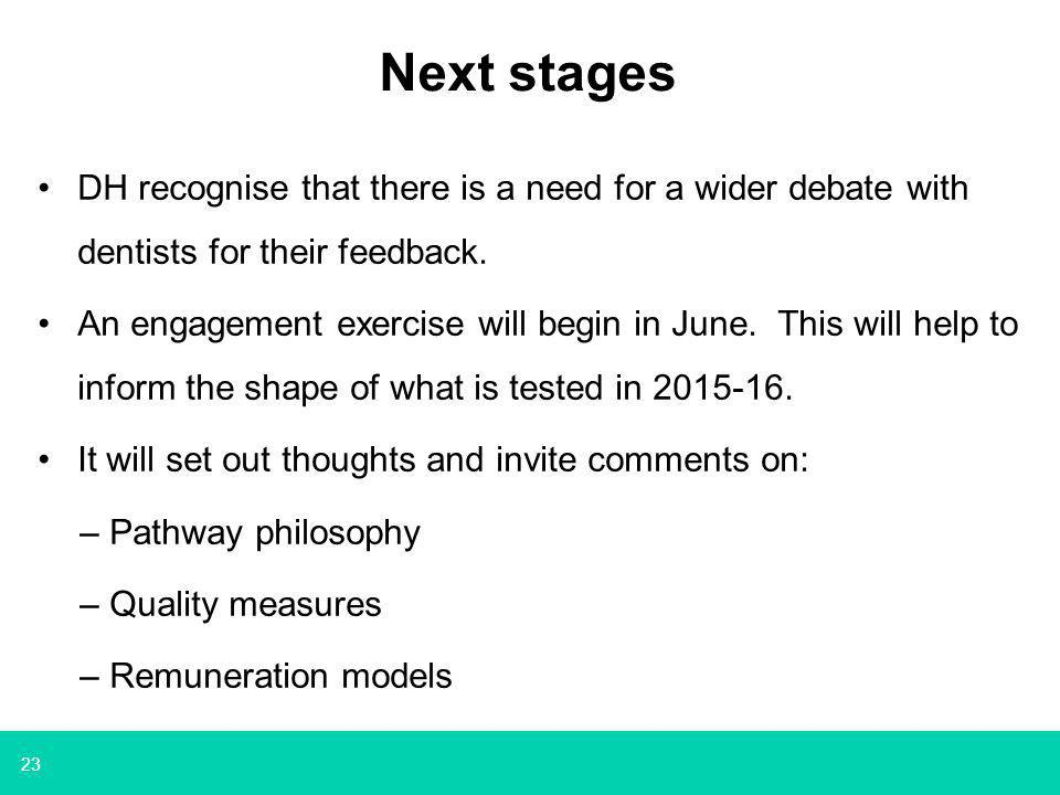 23 Next stages DH recognise that there is a need for a wider debate with dentists for their feedback. An engagement exercise will begin in June. This