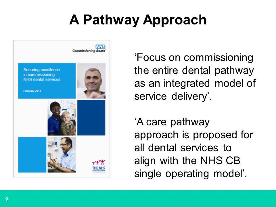 9 A Pathway Approach 'Focus on commissioning the entire dental pathway as an integrated model of service delivery'.