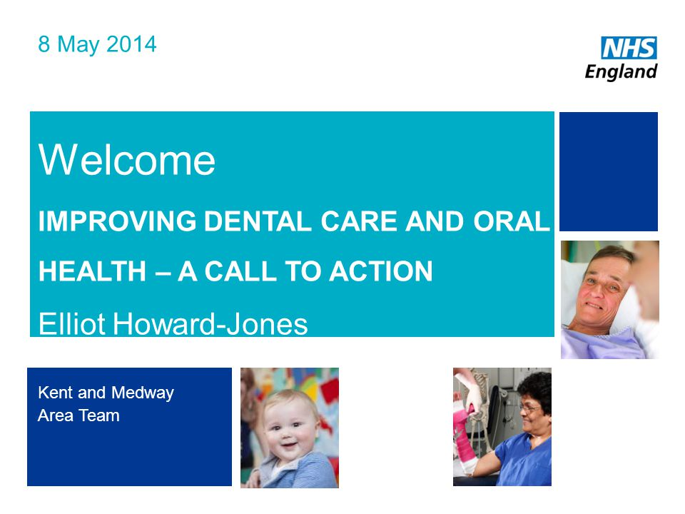 NHS | Presentation to [XXXX Company] | [Type Date]1 Welcome IMPROVING DENTAL CARE AND ORAL HEALTH – A CALL TO ACTION Elliot Howard-Jones 8 May 2014 Kent and Medway Area Team