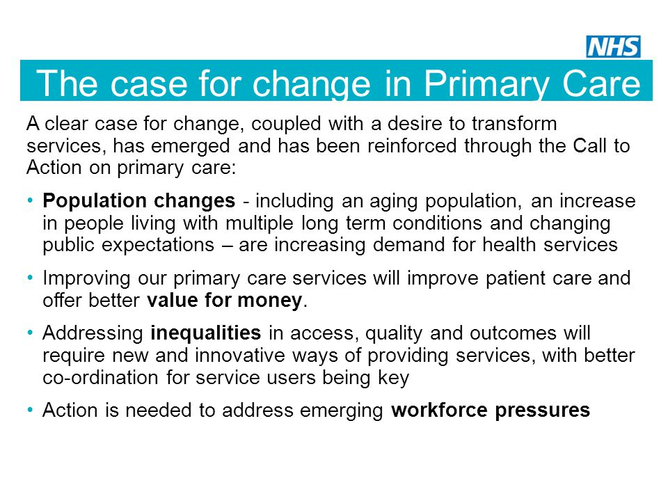 The case for change in Primary Care A clear case for change, coupled with a desire to transform services, has emerged and has been reinforced through the Call to Action on primary care: Population changes - including an aging population, an increase in people living with multiple long term conditions and changing public expectations – are increasing demand for health services Improving our primary care services will improve patient care and offer better value for money.