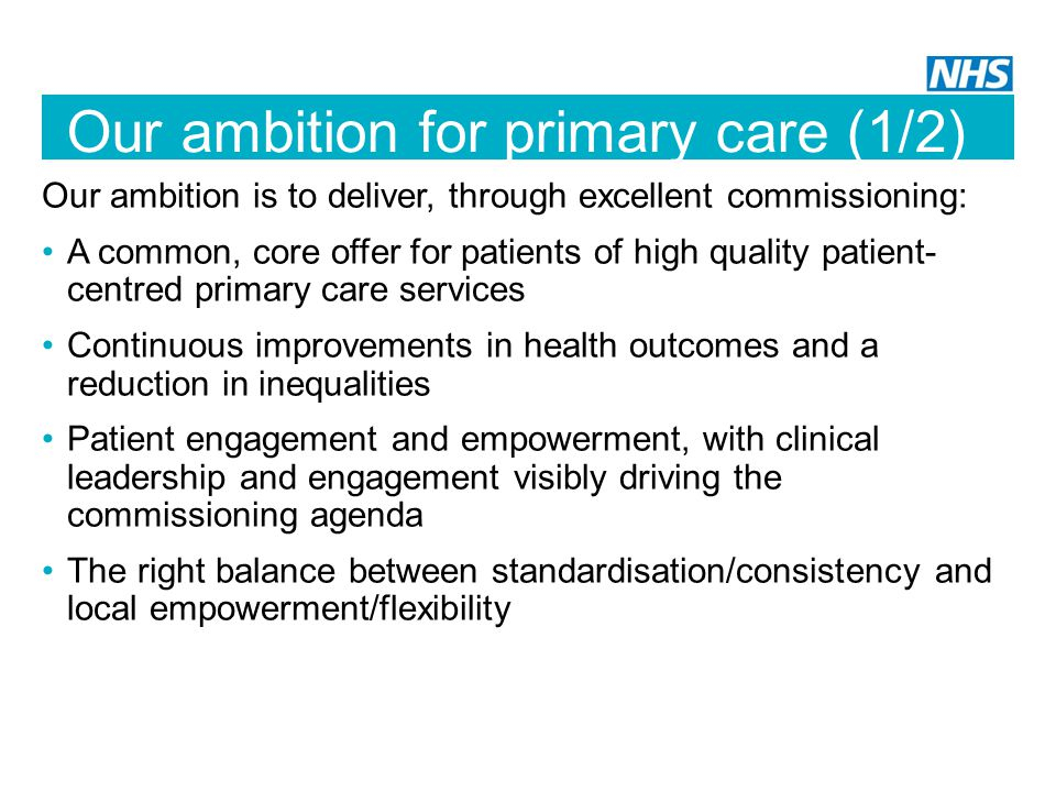 Our ambition for primary care (1/2) Our ambition is to deliver, through excellent commissioning: A common, core offer for patients of high quality patient- centred primary care services Continuous improvements in health outcomes and a reduction in inequalities Patient engagement and empowerment, with clinical leadership and engagement visibly driving the commissioning agenda The right balance between standardisation/consistency and local empowerment/flexibility