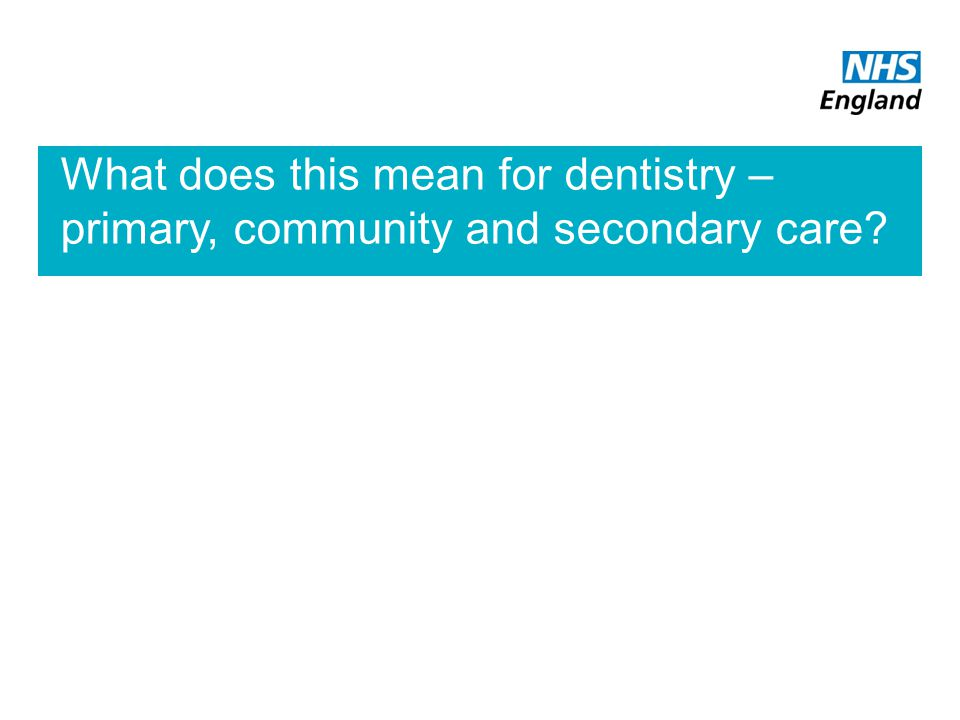 What does this mean for dentistry – primary, community and secondary care