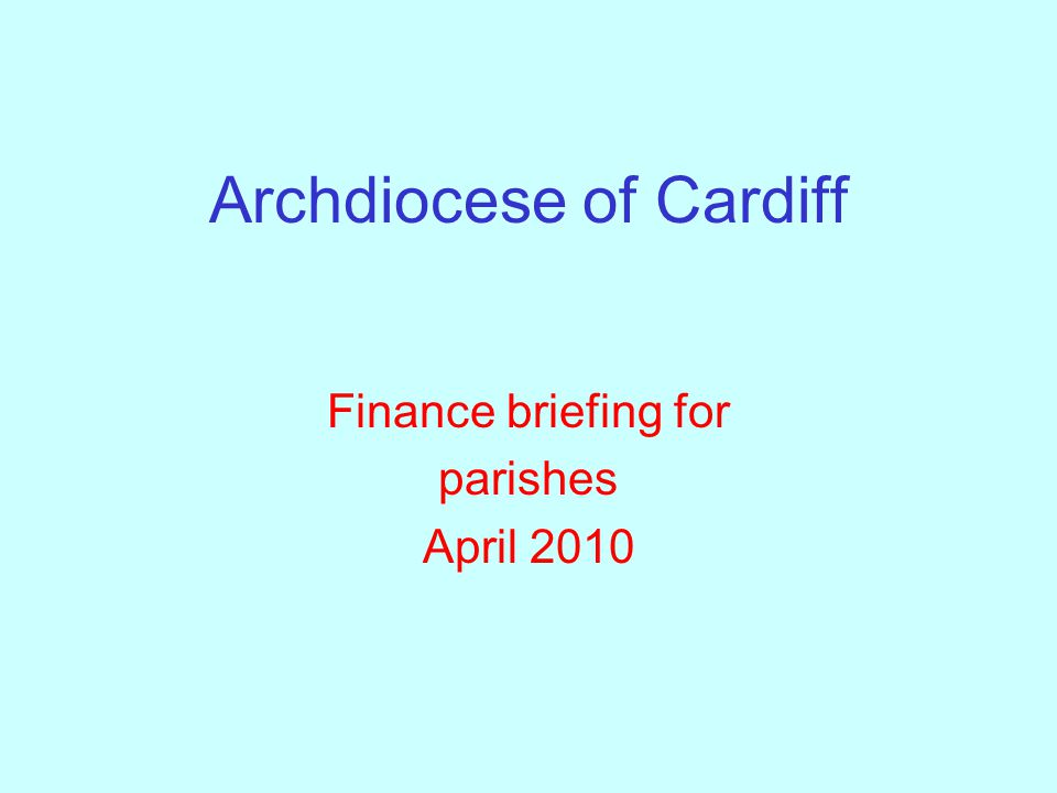 Archdiocese of Cardiff Finance briefing for parishes April 2010