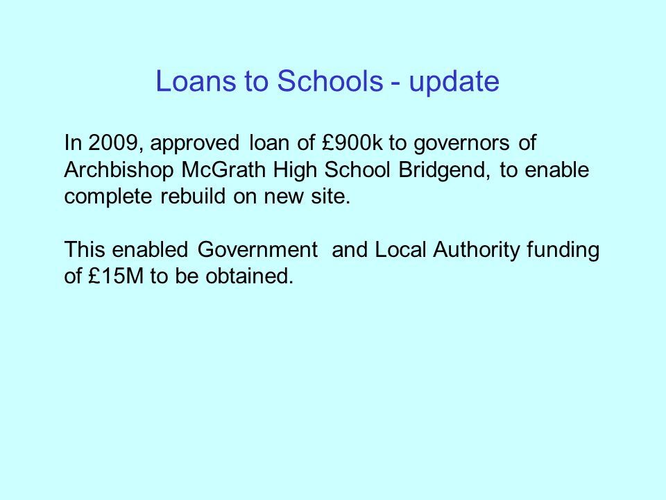 Loans to Schools - update In 2009, approved loan of £900k to governors of Archbishop McGrath High School Bridgend, to enable complete rebuild on new site.
