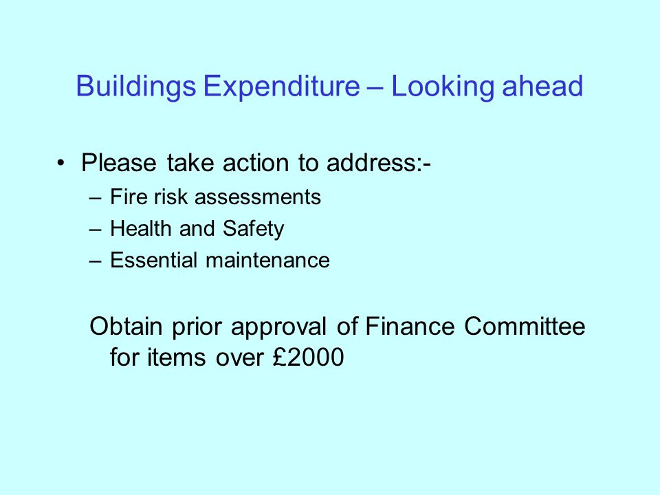 Buildings Expenditure – Looking ahead Please take action to address:- –Fire risk assessments –Health and Safety –Essential maintenance Obtain prior approval of Finance Committee for items over £2000