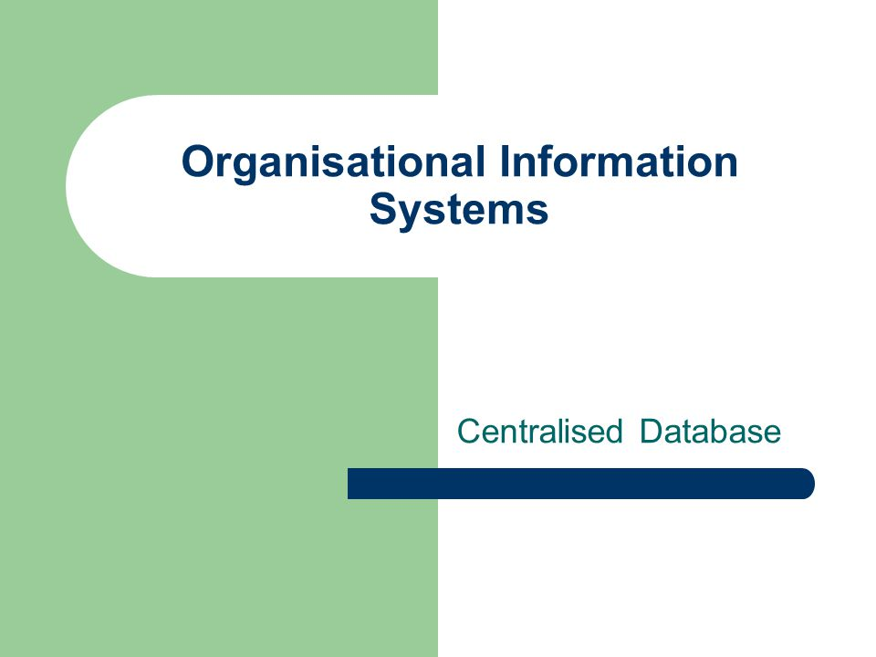 Organisational Information Systems Centralised Database