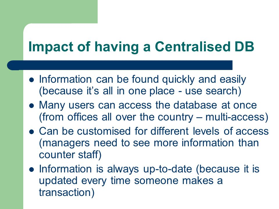 Impact of having a Centralised DB Information can be found quickly and easily (because it's all in one place - use search) Many users can access the d