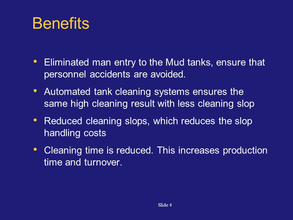 Slide 4 Benefits Eliminated man entry to the Mud tanks, ensure that personnel accidents are avoided.