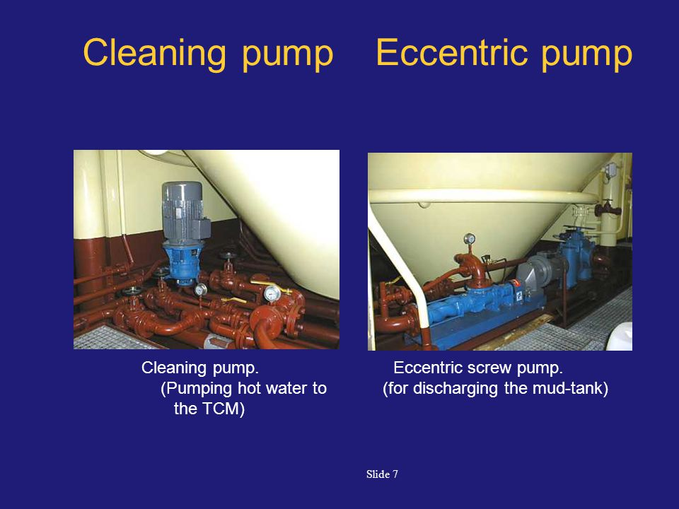 Slide 7 Cleaning pump Eccentric pump Eccentric screw pump. (for discharging the mud-tank) Cleaning pump. (Pumping hot water to the TCM)